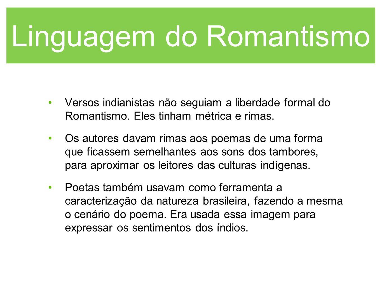 Linguagem do Romantismo Versos indianistas não seguiam a liberdade formal do Romantismo. Eles tinham métrica e rimas. Os autores davam rimas aos poema