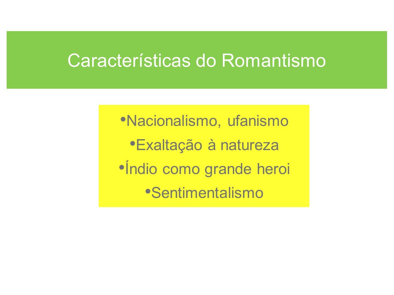 Características do Romantismo Nacionalismo, ufanismo Exaltação à natureza Índio como grande heroi Sentimentalismo