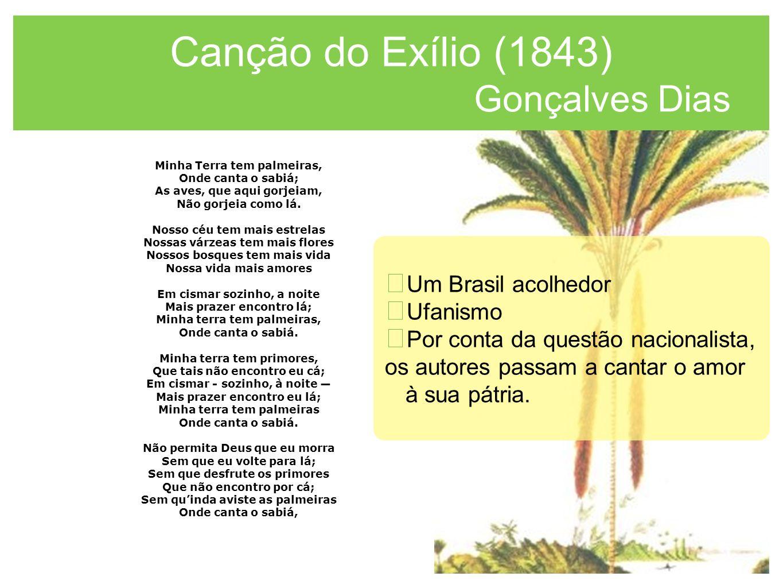 Canção do Exílio (1843) Gonçalves Dias Minha Terra tem palmeiras, Onde canta o sabiá; As aves, que aqui gorjeiam, Não gorjeia como lá. Nosso céu tem m