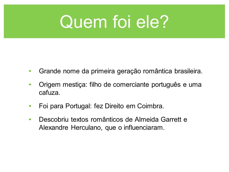 Quem foi ele? Grande nome da primeira geração romântica brasileira. Origem mestiça: filho de comerciante português e uma cafuza. Foi para Portugal: fe