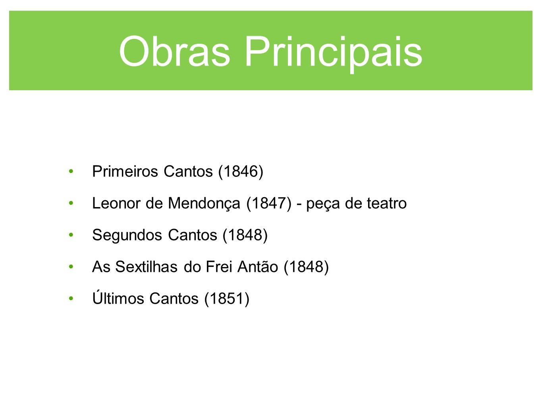 Obras Principais Primeiros Cantos (1846) Leonor de Mendonça (1847) - peça de teatro Segundos Cantos (1848) As Sextilhas do Frei Antão (1848) Últimos C