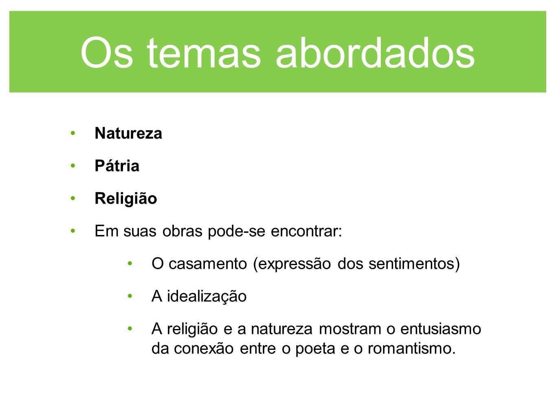 Os temas abordados Natureza Pátria Religião Em suas obras pode-se encontrar: O casamento (expressão dos sentimentos) A idealização A religião e a natu