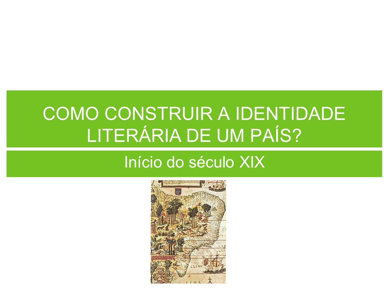 COMO CONSTRUIR A IDENTIDADE LITERÁRIA DE UM PAÍS? Início do século XIX