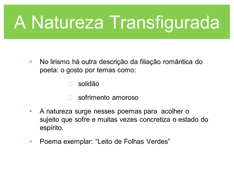 A Natureza Transfigurada No lirismo há outra descrição da filiação romântica do poeta: o gosto por temas como: solidão sofrimento amoroso A natureza s