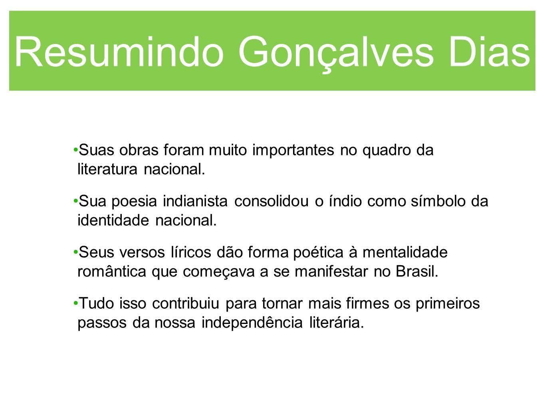 Resumindo Gonçalves Dias Suas obras foram muito importantes no quadro da literatura nacional. Sua poesia indianista consolidou o índio como símbolo da