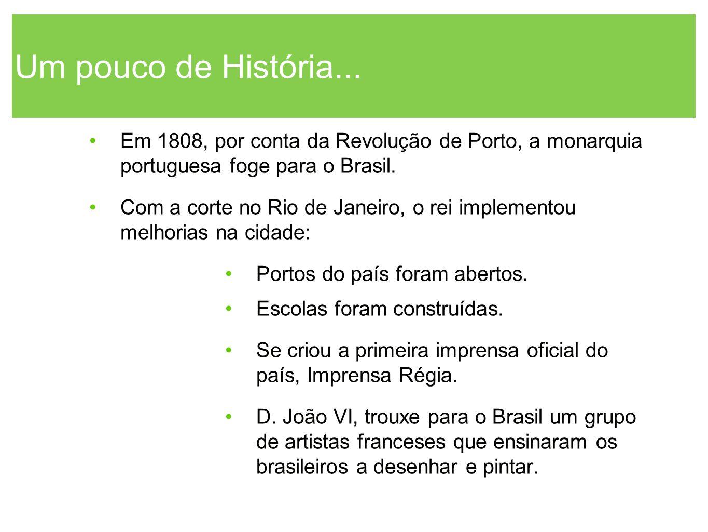 Um pouco de História... Em 1808, por conta da Revolução de Porto, a monarquia portuguesa foge para o Brasil. Com a corte no Rio de Janeiro, o rei impl