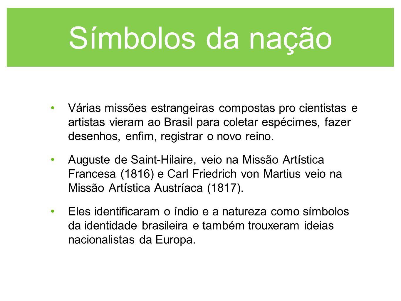 Símbolos da nação Várias missões estrangeiras compostas pro cientistas e artistas vieram ao Brasil para coletar espécimes, fazer desenhos, enfim, regi