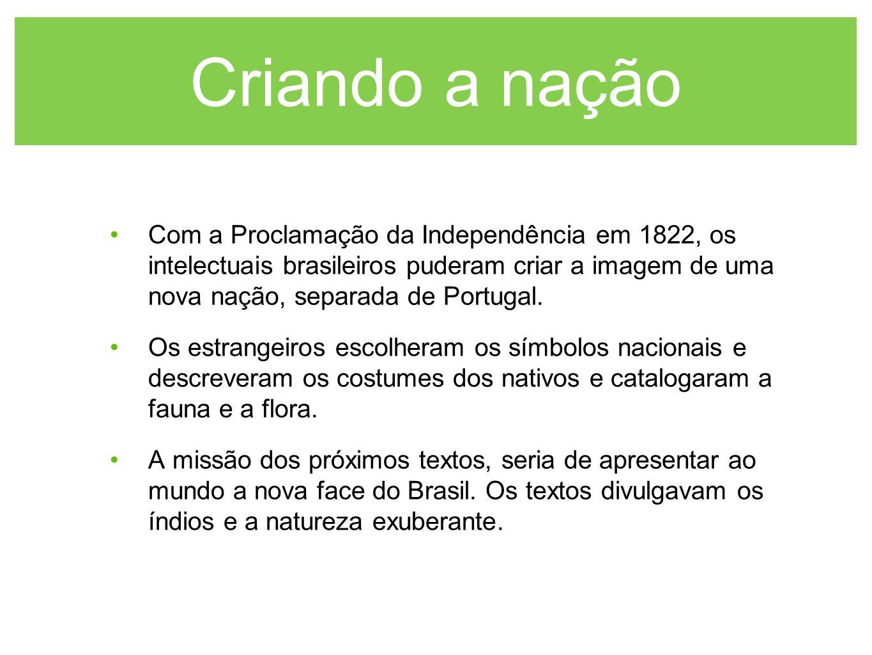 Criando a nação Com a Proclamação da Independência em 1822, os intelectuais brasileiros puderam criar a imagem de uma nova nação, separada de Portugal