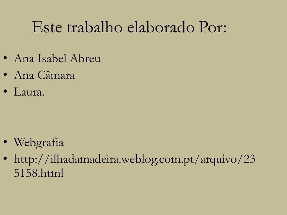 Este trabalho elaborado Por: Ana Isabel Abreu Ana Câmara Laura. Webgrafia http://ilhadamadeira.weblog.com.pt/arquivo/23 5158.html