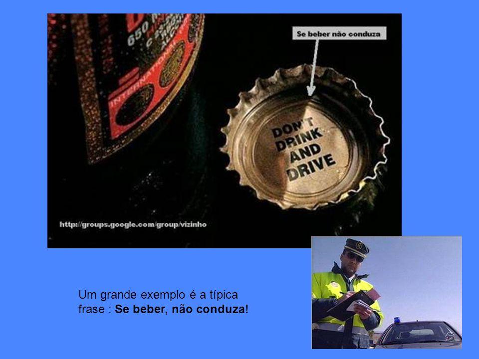 Um grande exemplo é a típica frase : Se beber, não conduza!