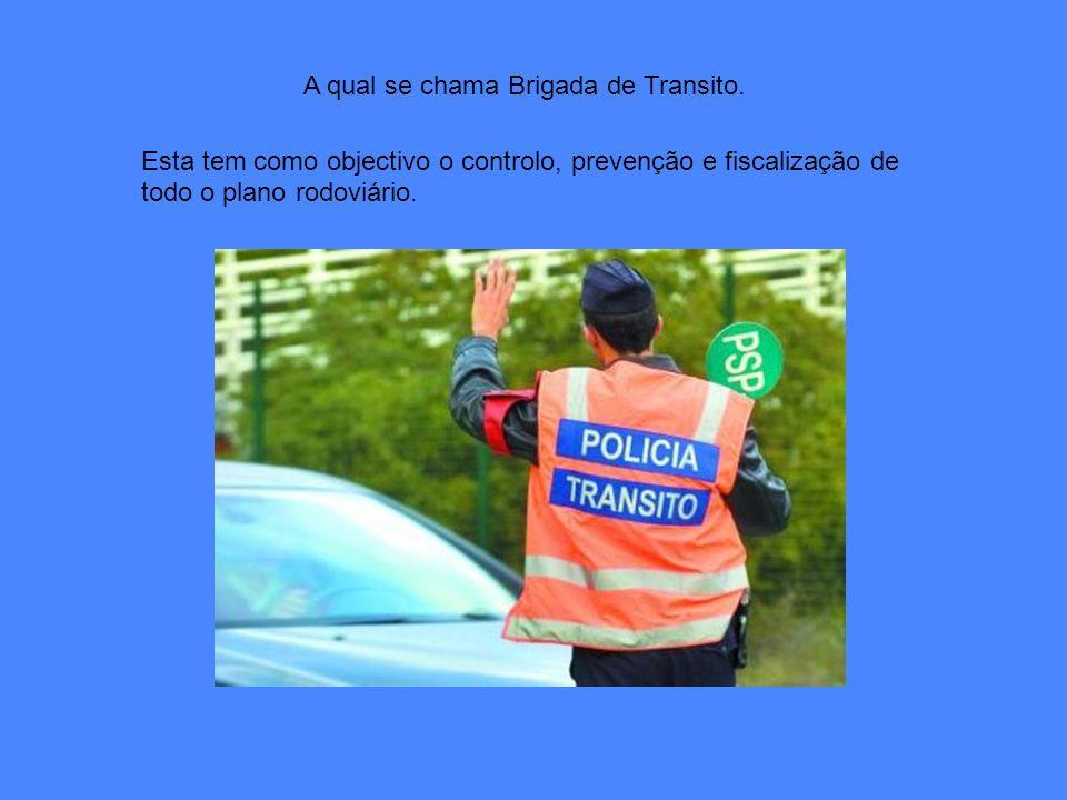 A qual se chama Brigada de Transito. Esta tem como objectivo o controlo, prevenção e fiscalização de todo o plano rodoviário.
