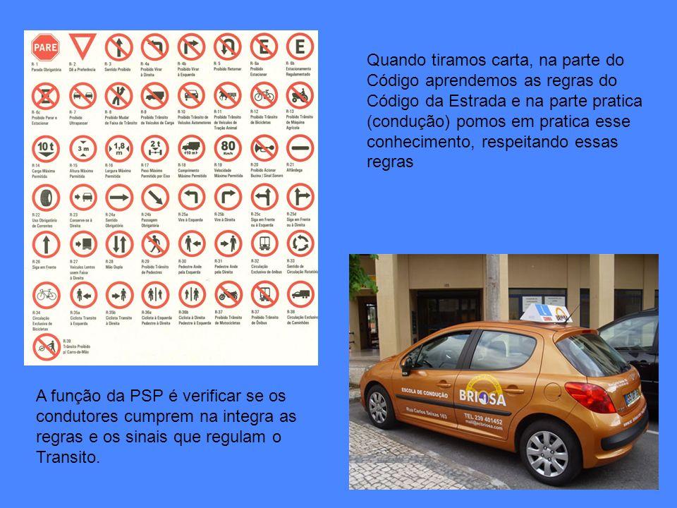 A função da PSP é verificar se os condutores cumprem na integra as regras e os sinais que regulam o Transito. Quando tiramos carta, na parte do Código