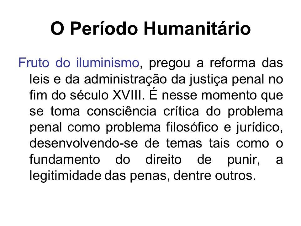 O Período Humanitário Fruto do iluminismo, pregou a reforma das leis e da administração da justiça penal no fim do século XVIII. É nesse momento que s