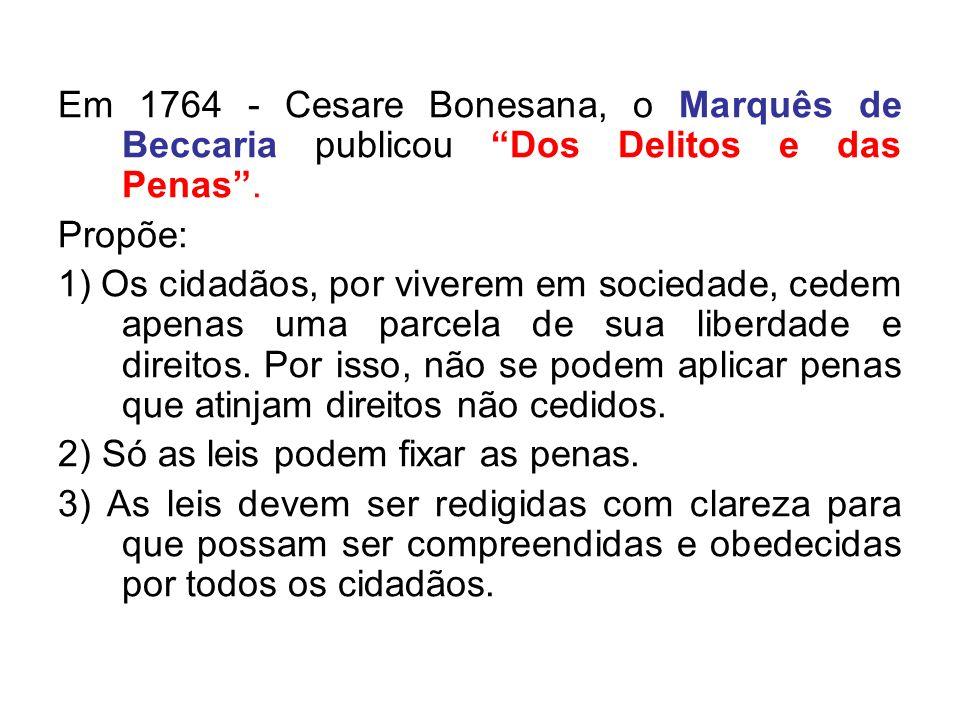 Em 1764 - Cesare Bonesana, o Marquês de Beccaria publicou Dos Delitos e das Penas. Propõe: 1) Os cidadãos, por viverem em sociedade, cedem apenas uma