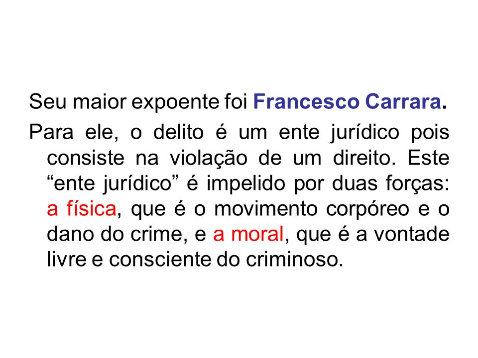 Seu maior expoente foi Francesco Carrara. Para ele, o delito é um ente jurídico pois consiste na violação de um direito. Este ente jurídico é impelido