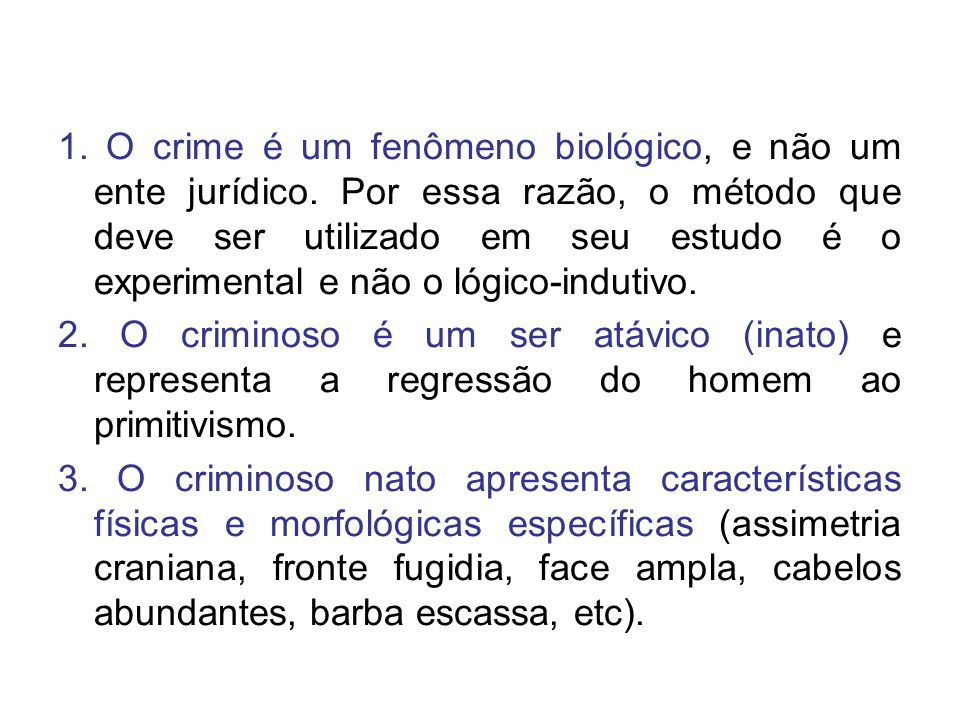 1. O crime é um fenômeno biológico, e não um ente jurídico. Por essa razão, o método que deve ser utilizado em seu estudo é o experimental e não o lóg