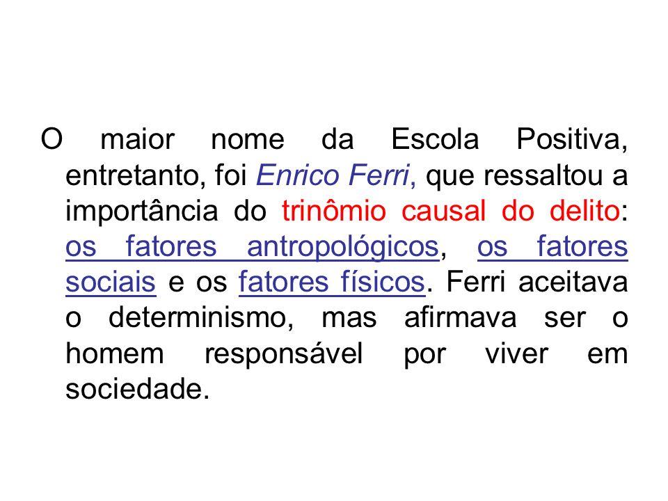 O maior nome da Escola Positiva, entretanto, foi Enrico Ferri, que ressaltou a importância do trinômio causal do delito: os fatores antropológicos, os