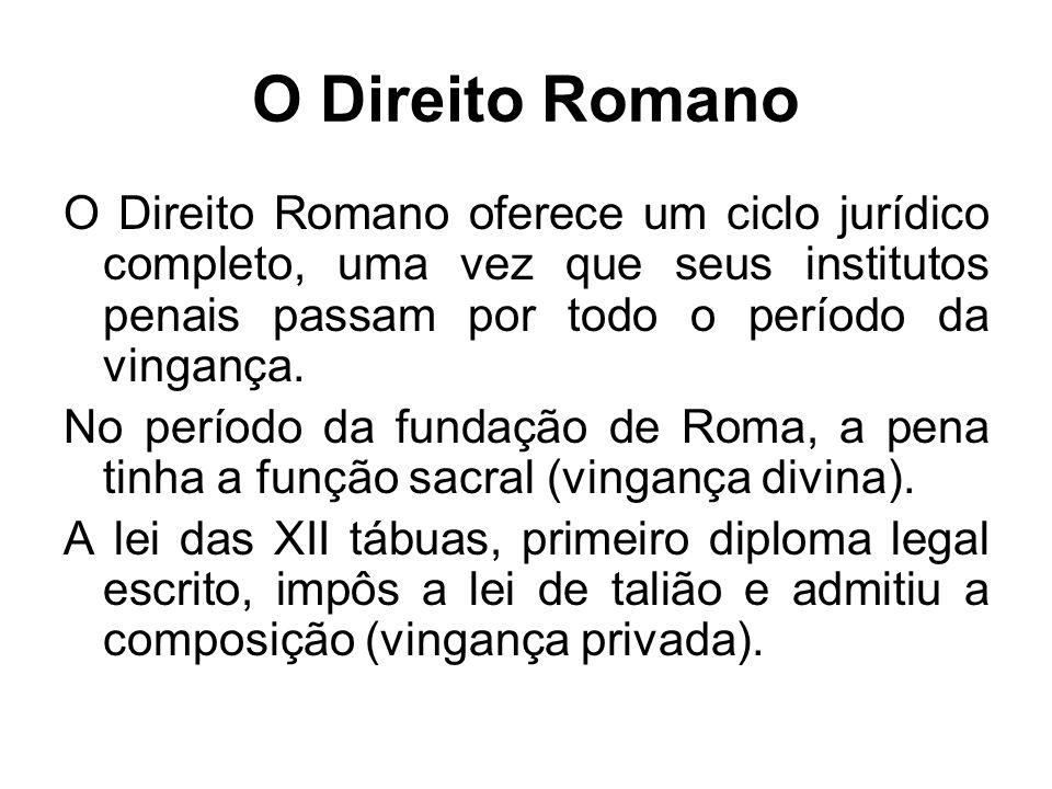 O Direito Romano O Direito Romano oferece um ciclo jurídico completo, uma vez que seus institutos penais passam por todo o período da vingança. No per