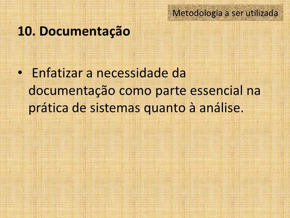 10. Documentação Enfatizar a necessidade da documentação como parte essencial na prática de sistemas quanto à análise. Metodologia a ser utilizada