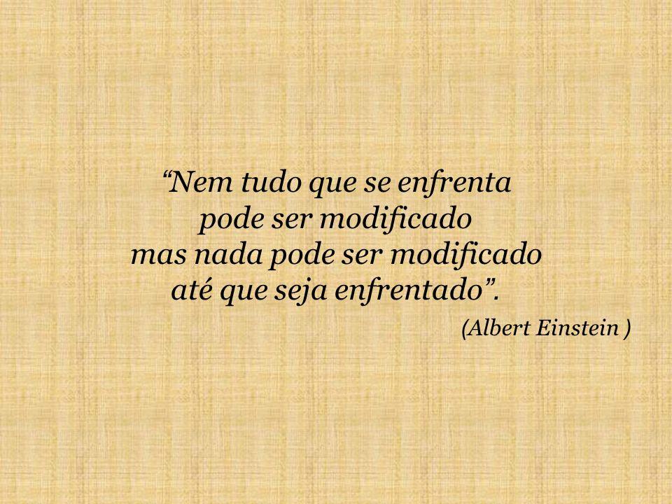Nem tudo que se enfrenta pode ser modificado mas nada pode ser modificado até que seja enfrentado. ( Albert Einstein )