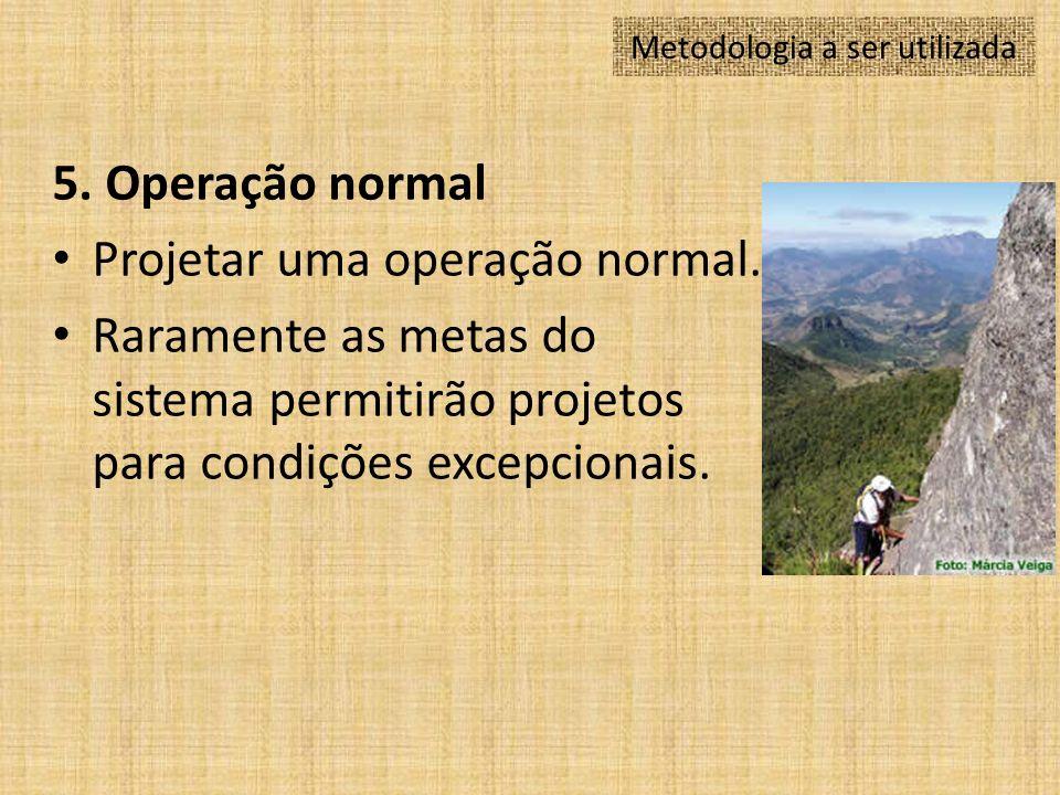 5. Operação normal Projetar uma operação normal. Raramente as metas do sistema permitirão projetos para condições excepcionais. Metodologia a ser util
