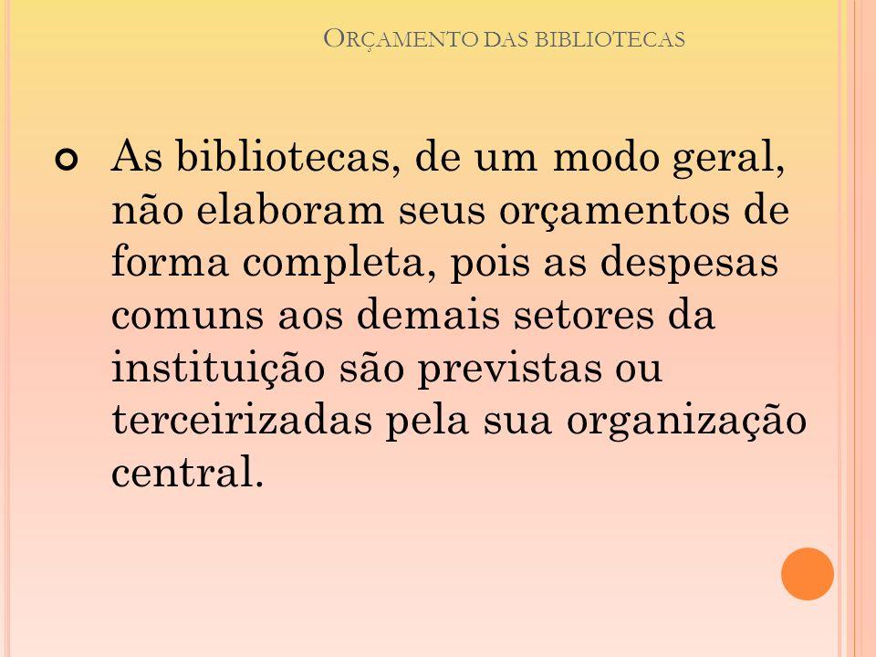 O RÇAMENTO DAS BIBLIOTECAS As bibliotecas, de um modo geral, não elaboram seus orçamentos de forma completa, pois as despesas comuns aos demais setore