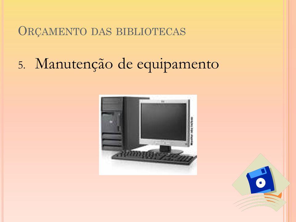 O RÇAMENTO DAS BIBLIOTECAS 5. Manutenção de equipamento