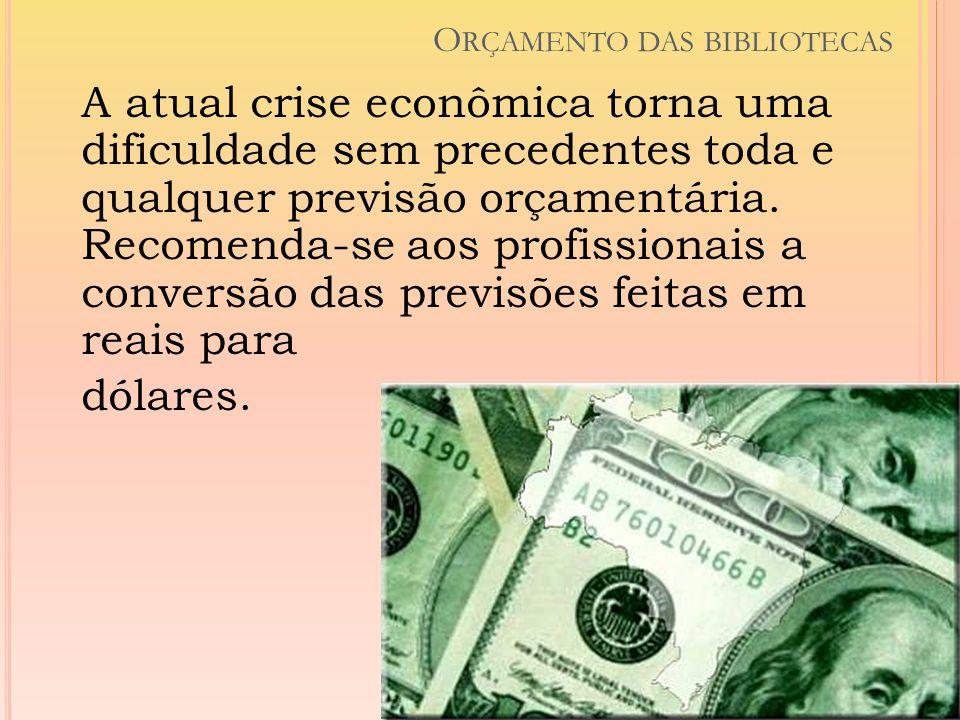 O RÇAMENTO DAS BIBLIOTECAS A atual crise econômica torna uma dificuldade sem precedentes toda e qualquer previsão orçamentária. Recomenda-se aos profi