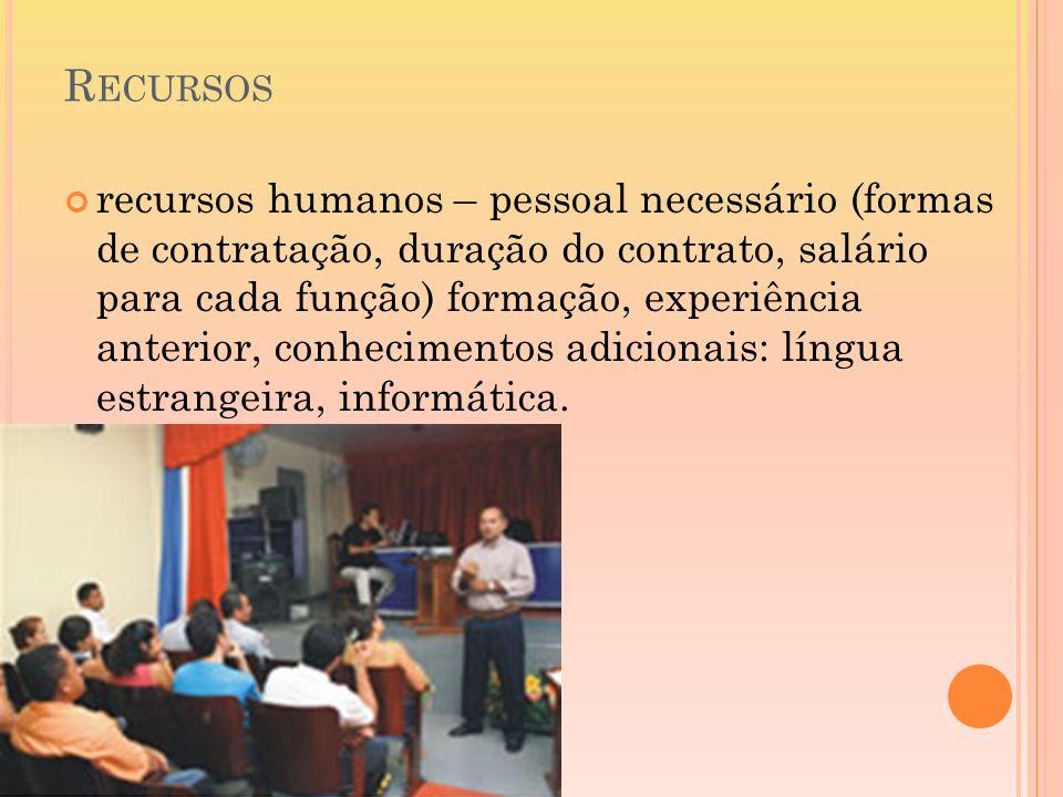 R ECURSOS recursos humanos – pessoal necessário (formas de contratação, duração do contrato, salário para cada função) formação, experiência anterior,