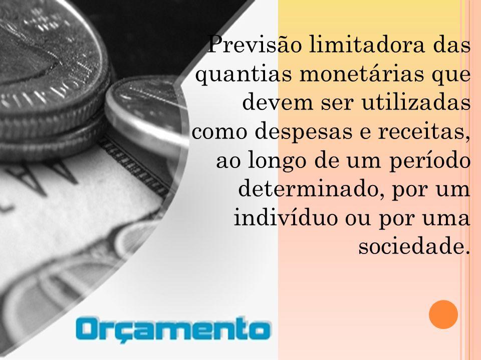 Previsão limitadora das quantias monetárias que devem ser utilizadas como despesas e receitas, ao longo de um período determinado, por um indivíduo ou