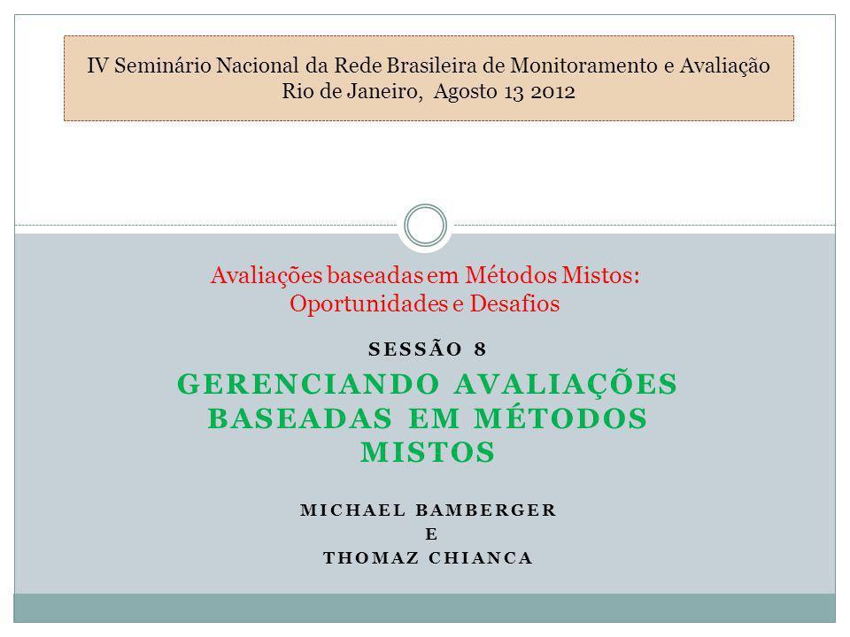 SESSÃO 8 GERENCIANDO AVALIAÇÕES BASEADAS EM MÉTODOS MISTOS MICHAEL BAMBERGER E THOMAZ CHIANCA Avaliações baseadas em Métodos Mistos: Oportunidades e D