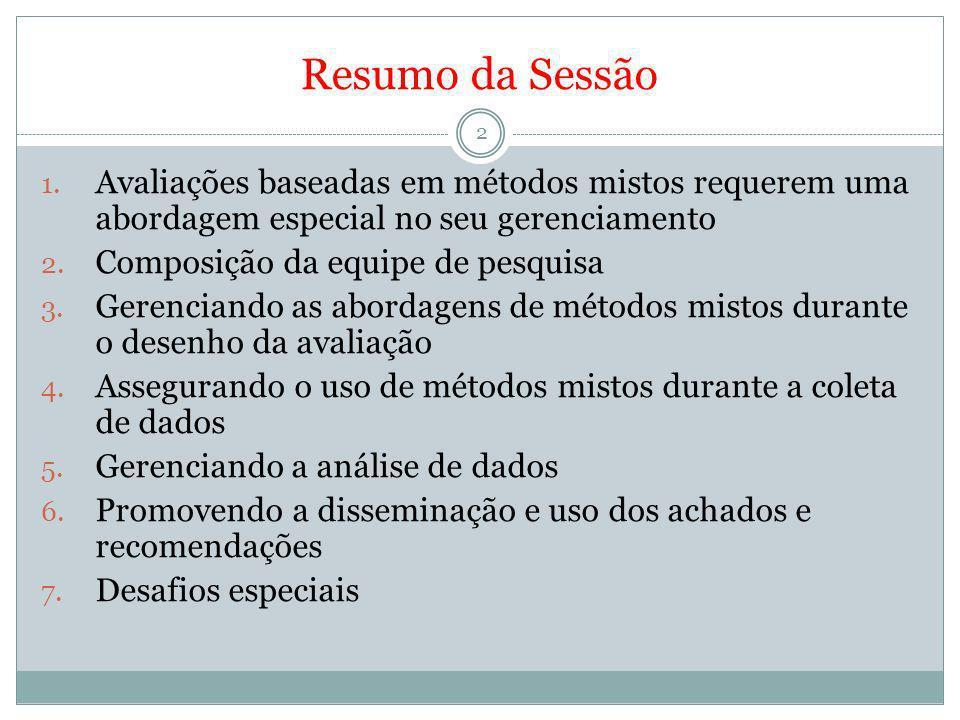 Resumo da Sessão 2 1. Avaliações baseadas em métodos mistos requerem uma abordagem especial no seu gerenciamento 2. Composição da equipe de pesquisa 3