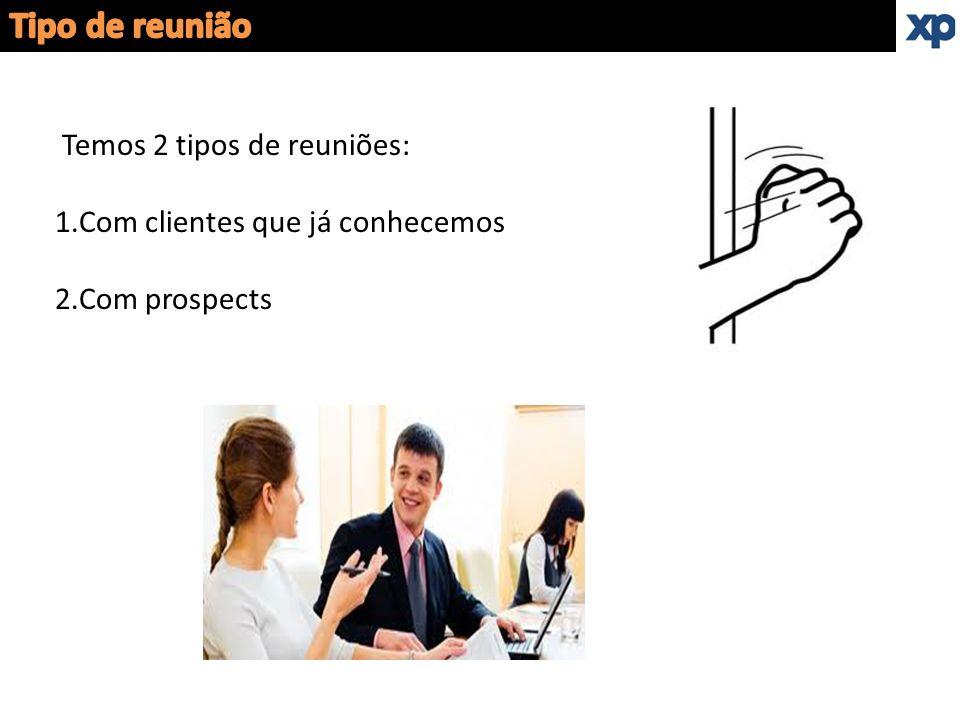 Temos 2 tipos de reuniões: 1.Com clientes que já conhecemos 2.Com prospects