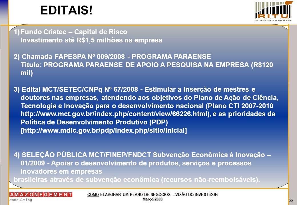 22 COMO ELABORAR UM PLANO DE NEGÓCIOS – VISÃO DO INVESTIDOR Março/2009 EDITAIS! 1)Fundo Criatec – Capital de Risco Investimento até R$1,5 milhões na e