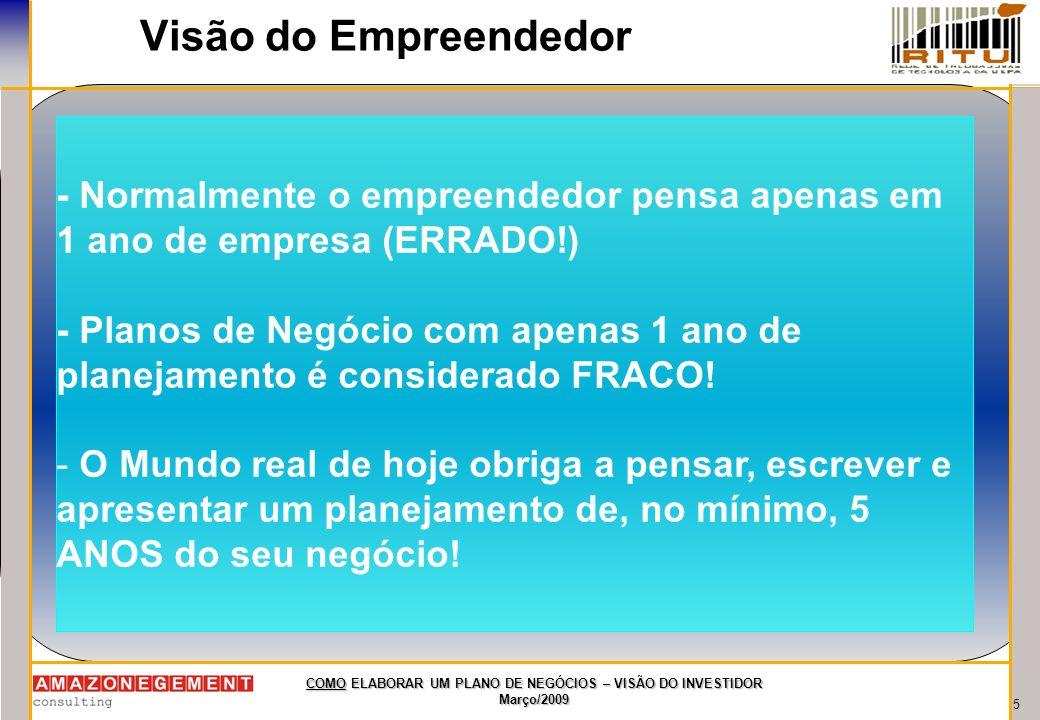 5 COMO ELABORAR UM PLANO DE NEGÓCIOS – VISÃO DO INVESTIDOR Março/2009 Visão do Empreendedor - Normalmente o empreendedor pensa apenas em 1 ano de empr