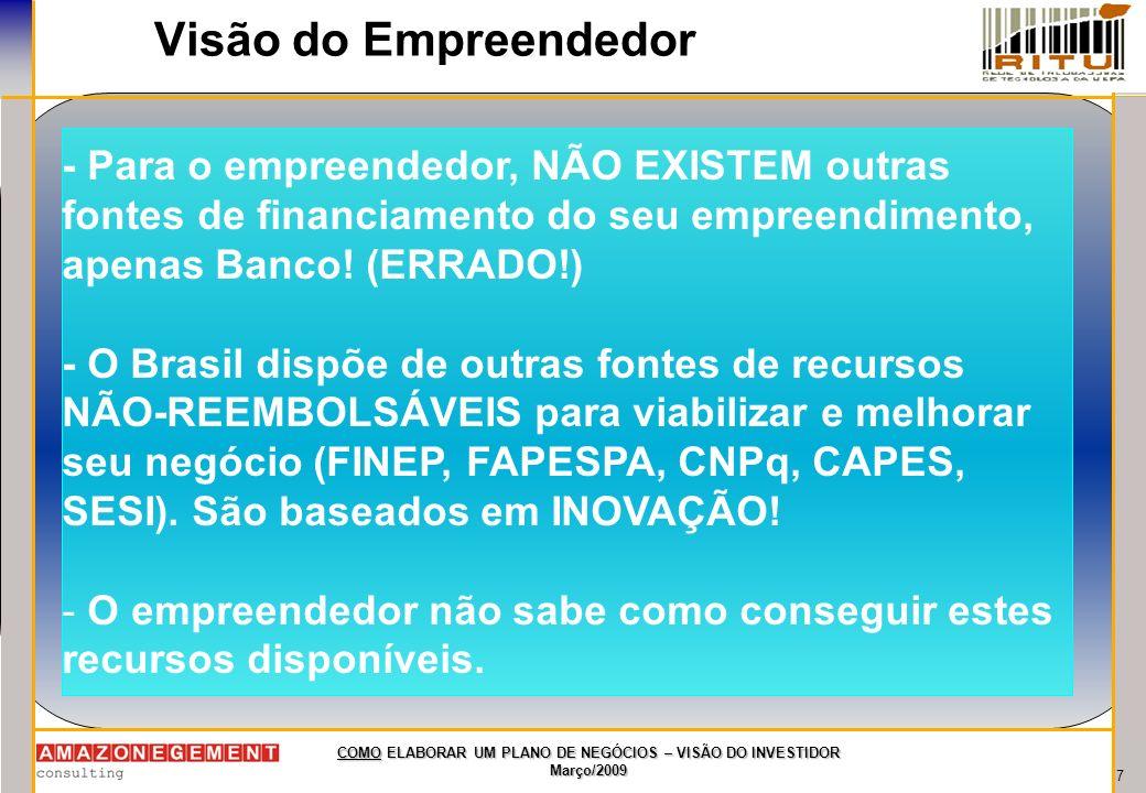 7 COMO ELABORAR UM PLANO DE NEGÓCIOS – VISÃO DO INVESTIDOR Março/2009 Visão do Empreendedor - Para o empreendedor, NÃO EXISTEM outras fontes de financ