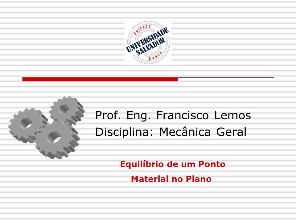 Prof. Eng. Francisco Lemos Disciplina: Mecânica Geral Equilíbrio de um Ponto Material no Plano