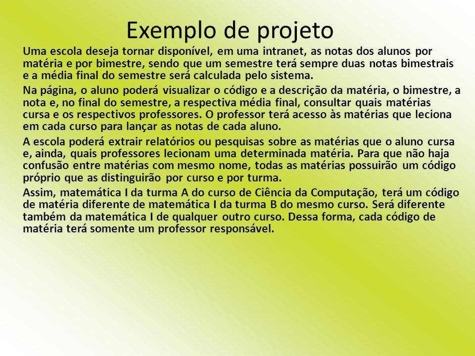 Exemplo de projeto Uma escola deseja tornar disponível, em uma intranet, as notas dos alunos por matéria e por bimestre, sendo que um semestre terá se