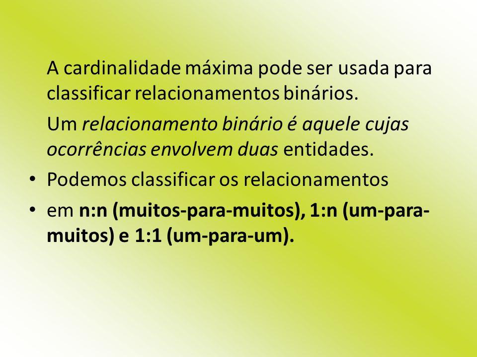 A cardinalidade máxima pode ser usada para classificar relacionamentos binários. Um relacionamento binário é aquele cujas ocorrências envolvem duas en