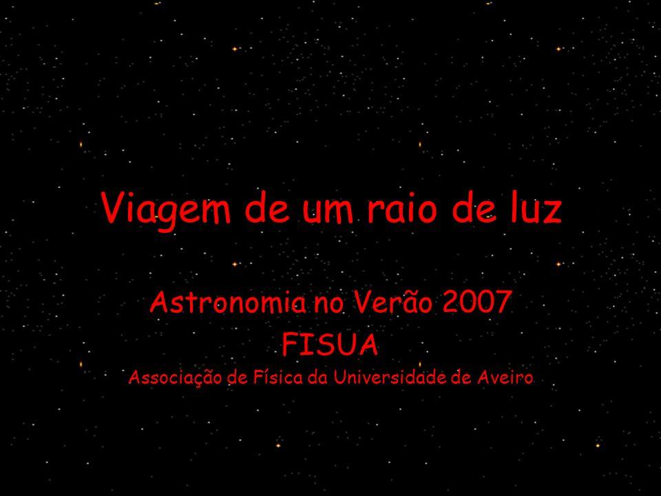 Viagem de um raio de luz Astronomia no Verão 2007 FISUA Associação de Física da Universidade de Aveiro