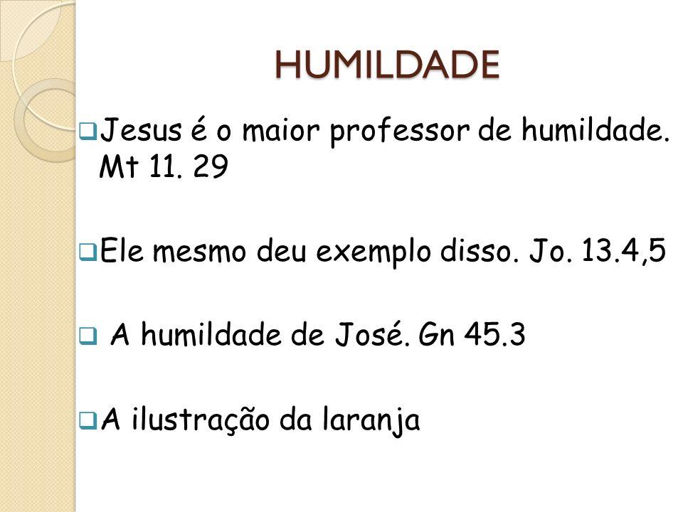 HUMILDADE Jesus é o maior professor de humildade. Mt 11. 29 Ele mesmo deu exemplo disso. Jo. 13.4,5 A humildade de José. Gn 45.3 A ilustração da laran