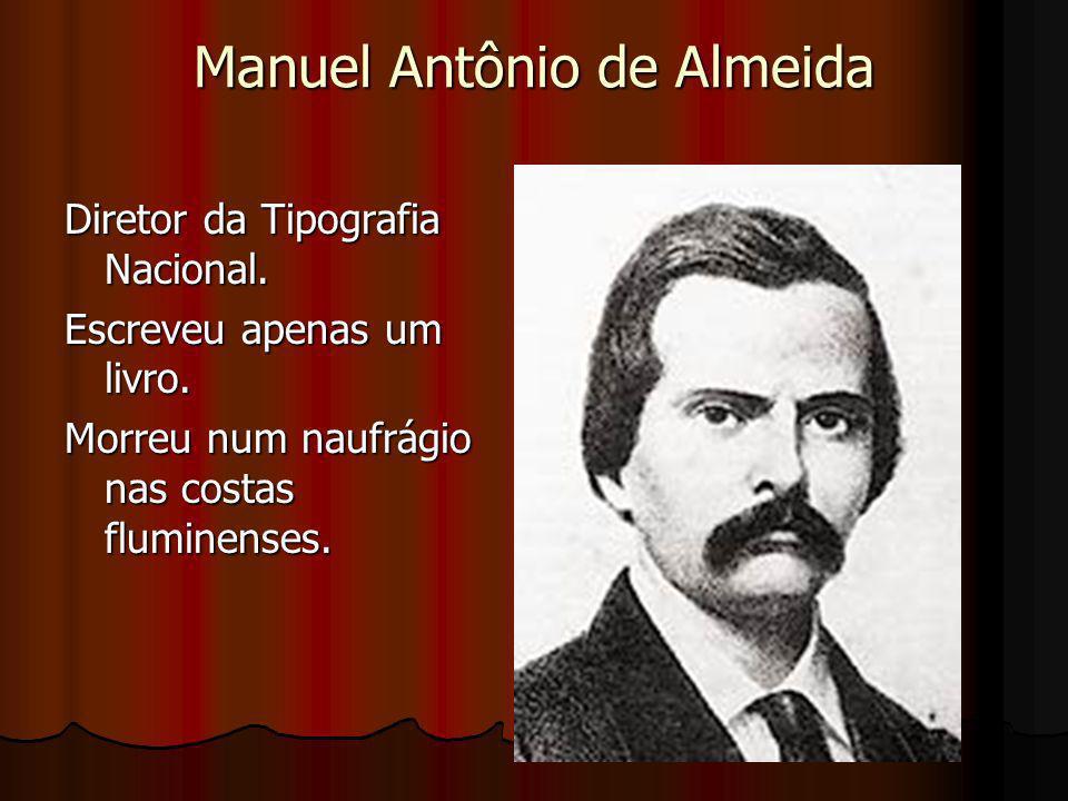 Manuel Antônio de Almeida Diretor da Tipografia Nacional. Escreveu apenas um livro. Morreu num naufrágio nas costas fluminenses.