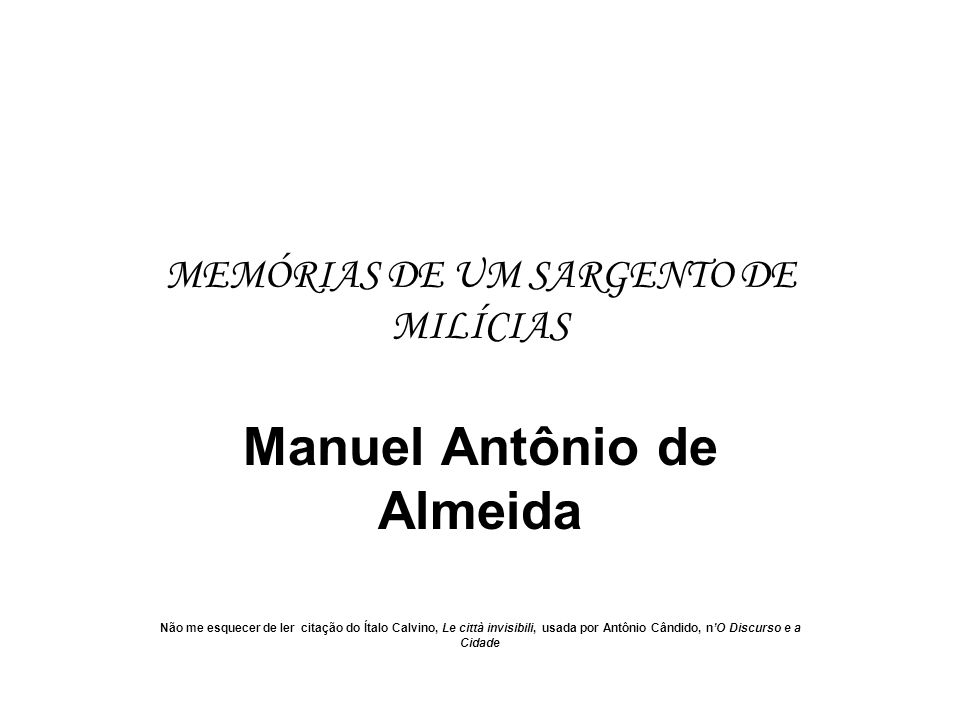 MEMÓRIAS DE UM SARGENTO DE MILÍCIAS Manuel Antônio de Almeida Não me esquecer de ler citação do Ítalo Calvino, Le città invisibili, usada por Antônio