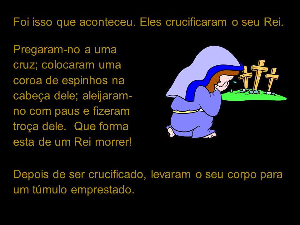 Pregaram-no a uma cruz; colocaram uma coroa de espinhos na cabeça dele; aleijaram- no com paus e fizeram troça dele. Que forma esta de um Rei morrer!