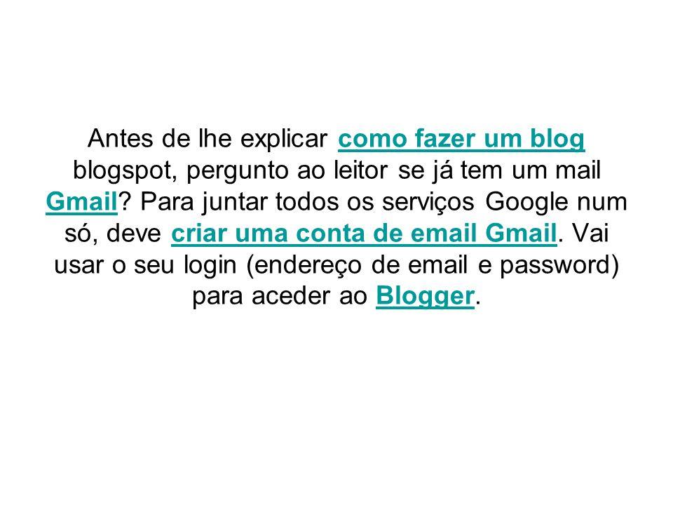 Antes de lhe explicar como fazer um blog blogspot, pergunto ao leitor se já tem um mail Gmail? Para juntar todos os serviços Google num só, deve criar
