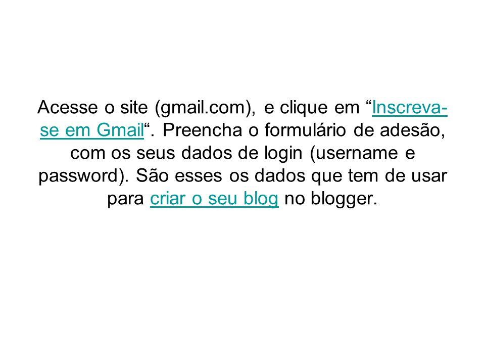 Acesse o site (gmail.com), e clique em Inscreva- se em Gmail. Preencha o formulário de adesão, com os seus dados de login (username e password). São e