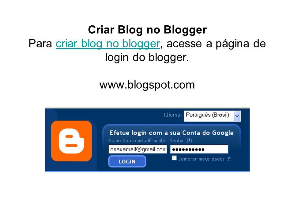 Criar Blog no Blogger Para criar blog no blogger, acesse a página de login do blogger. www.blogspot.comcriar blog no blogger