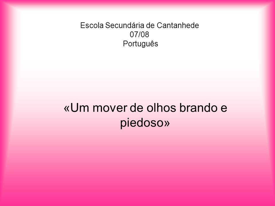 Escola Secundária de Cantanhede 07/08 Português «Um mover de olhos brando e piedoso»