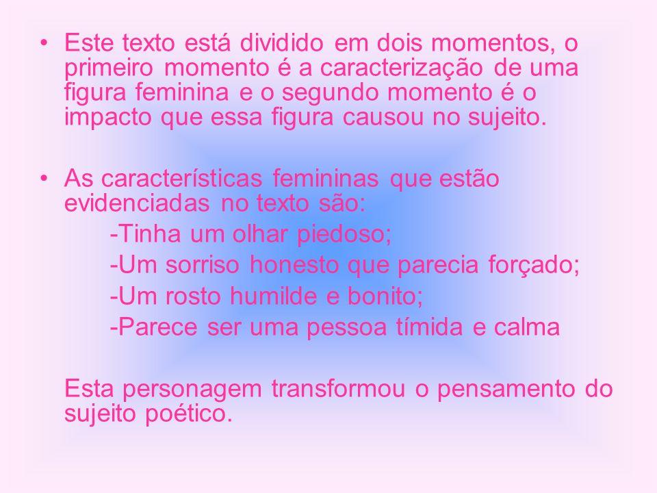 Este texto está dividido em dois momentos, o primeiro momento é a caracterização de uma figura feminina e o segundo momento é o impacto que essa figur