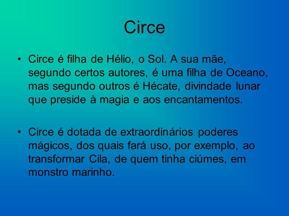 Circe Circe é filha de Hélio, o Sol. A sua mãe, segundo certos autores, é uma filha de Oceano, mas segundo outros é Hécate, divindade lunar que presid